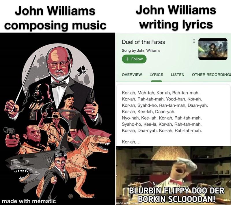 Cartoon - John Williams John Williams composing music writing lyrics Duel of the Fates Song by John Williams + Follow OVERVIEW LYRICS LISTEN OTHER RECORDINGS Kor-ah, Mah-tah, Kor-ah, Rah-tah-mah. Kor-ah, Rah-tah-mah. Yood-hah, Kor-ah. Kor-ah, Syahd-ho. Rah-tah-mah, Daan-yah. Kor-ah, Kee-lah, Daan-yah. Nyo-hah, Kee-lah, Kor-ah, Rah-tah-mah. Syahd-ho, Kee-la, Kor-ah, Rah-tah-mah. Kor-ah, Daa-nyah. Kor-ah, Rah-tah-mah. Kor-ah,... BLURBIN FLIPPY DOO DER BORKIN SCLO000AN! made with mematic made with