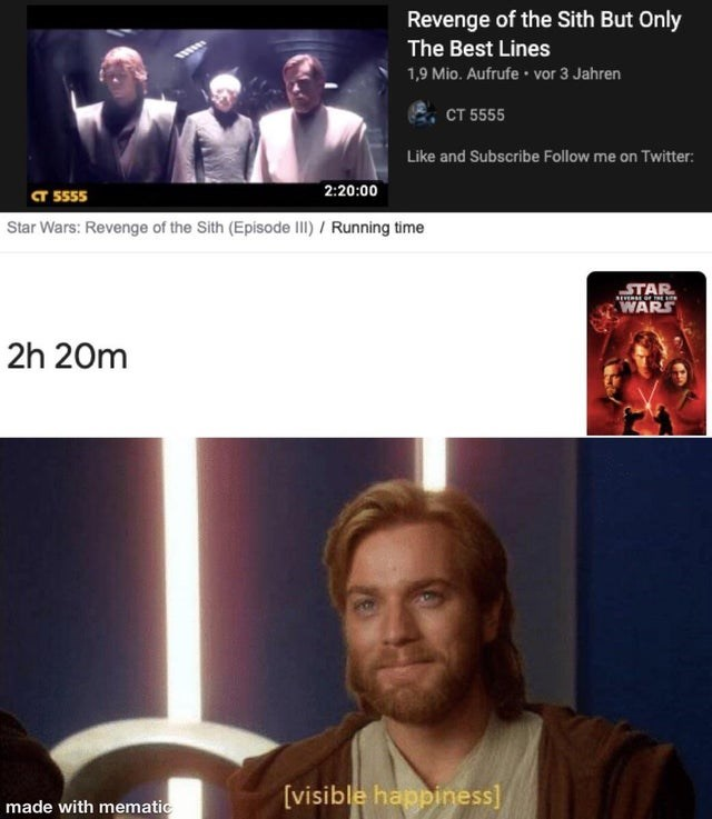 Media - Revenge of the Sith But Only The Best Lines 1,9 Mio. Aufrufe • vor 3 Jahren сТ 5555 Like and Subscribe Follow me on Twitter: a 555 2:20:00 Star Wars: Revenge of the Sith (Episode II / Running time STAR WARS 2h 20m made with mematic [visible happiness]