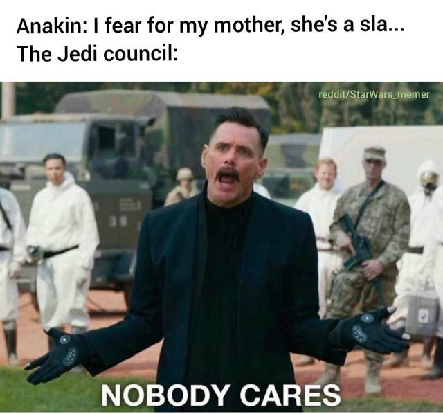Photo caption - Anakin: I fear for my mother, she's a sla... The Jedi council: reddit/StarWars_memer 36 NOBODY CARES