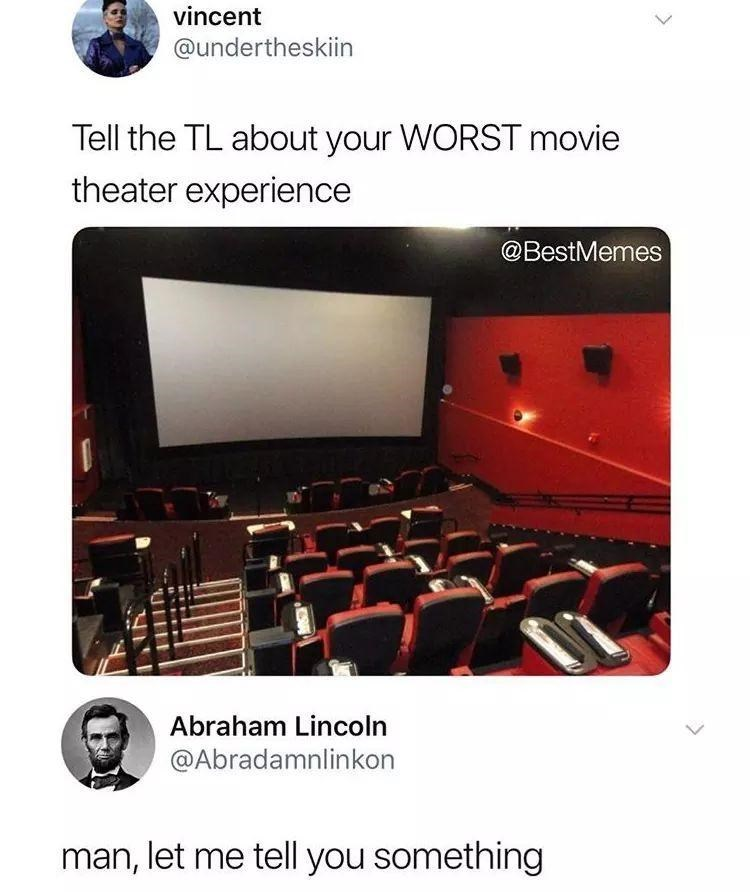 Multimedia - vincent @undertheskiin Tell the TL about your WORST movie theater experience @BestMemes Abraham Lincoln @Abradamnlinkon man, let me tell you something