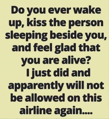 Text - Do you ever wake up, kiss the person sleeping beside you, and feel glad that you are alive? I just did and apparently will not be allowed on this airline again...