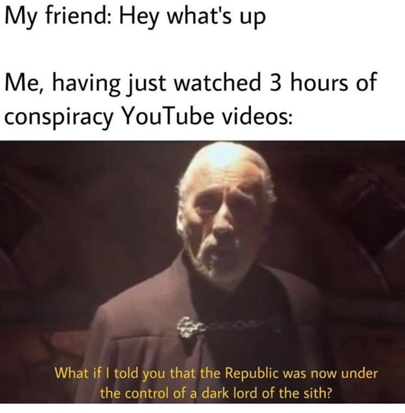 Text - My friend: Hey what's up Me, having just watched 3 hours of conspiracy YouTube videos: What if I told you that the Republic was now under the control of a dark lord of the sith?