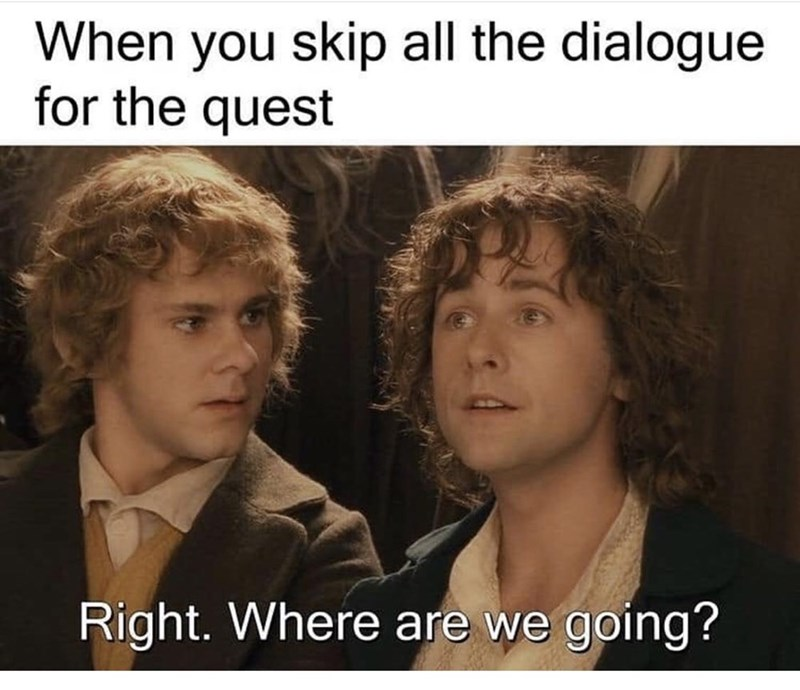 Photo caption - When you skip all the dialogue for the quest Right. Where are we going?