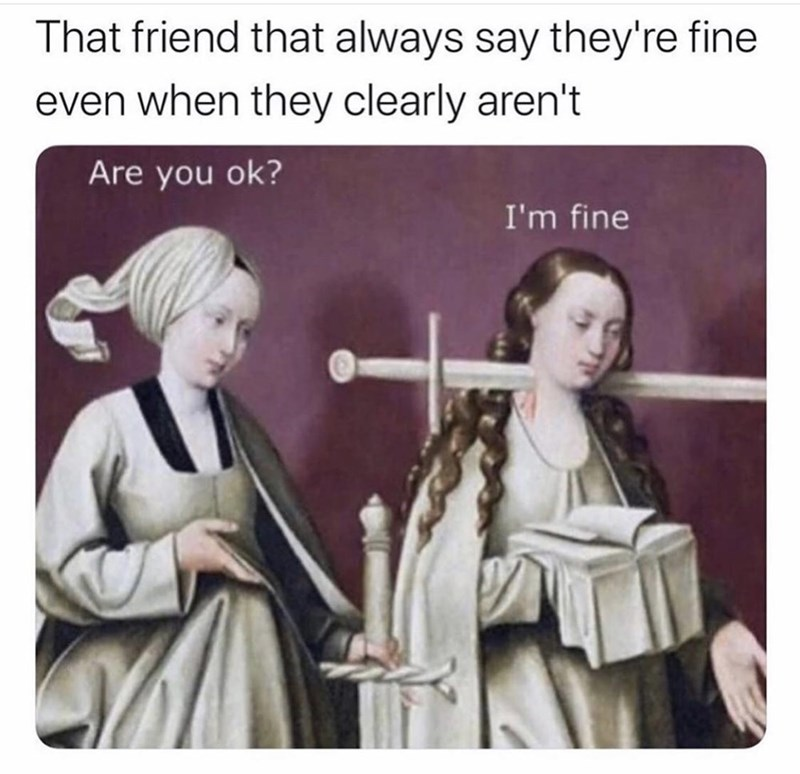History - That friend that always say they're fine even when they clearly aren't Are you ok? I'm fine