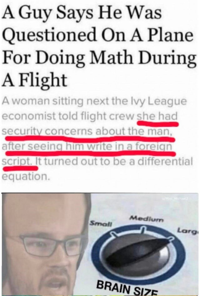 Text - A Guy Says He Was Questioned On A Plane For Doing Math During A Flight A woman sitting next the Ivy League economist told flight crew she had security concerns about the man, after seeing him write in a foreign script. It turned out to be a differential equation. Medium Small Larg BRAIN SIZE