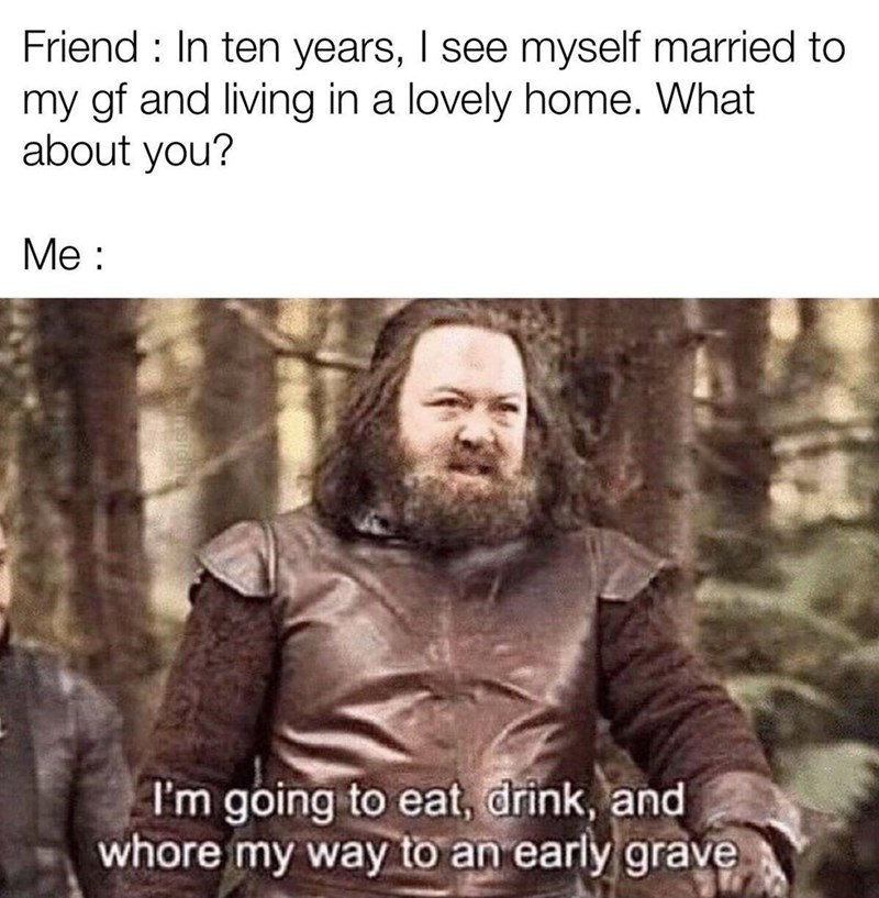 Beard - Friend : In ten years, I see myself married to my gf and living in a lovely home. What about you? Me : I'm going to eat, drink, and whore my way to an early grave