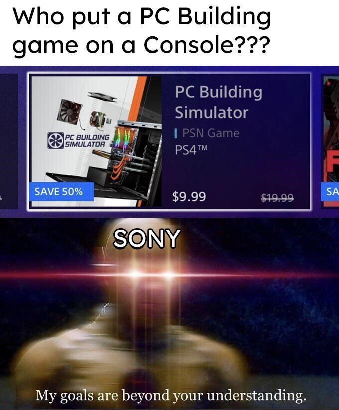Technology - Who put a PC Building game on a Console??? PC Building Simulator I PSN Game PC BUILDING SIMULATOR PS4 TM SAVE 50% SA $9.99 $19.99 SONY My goals are beyond your understanding.