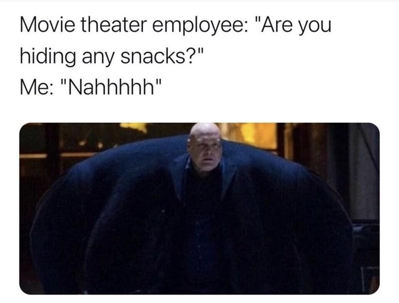 """Photo caption - Movie theater employee: """"Are you hiding any snacks?"""" Me: """"Nahhhhh"""""""