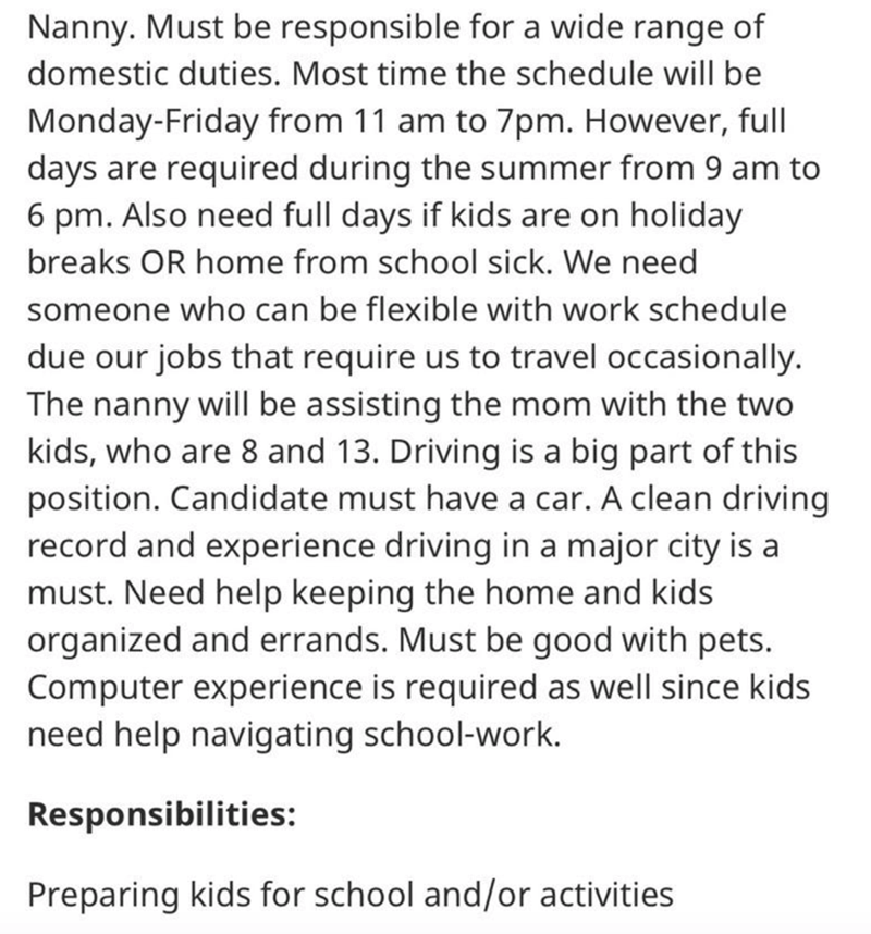 Text - Nanny. Must be responsible for a wide range of domestic duties. Most time the schedule will be Monday-Friday from 11 am to 7pm. However, full days are required during the summer from 9 am to 6 pm. Also need full days if kids are on holiday breaks OR home from school sick. We need someone who can be flexible with work schedule due our jobs that require us to travel occasionally. The nanny will be assisting the mom with the two kids, who are 8 and 13. Driving is a big part of this position.