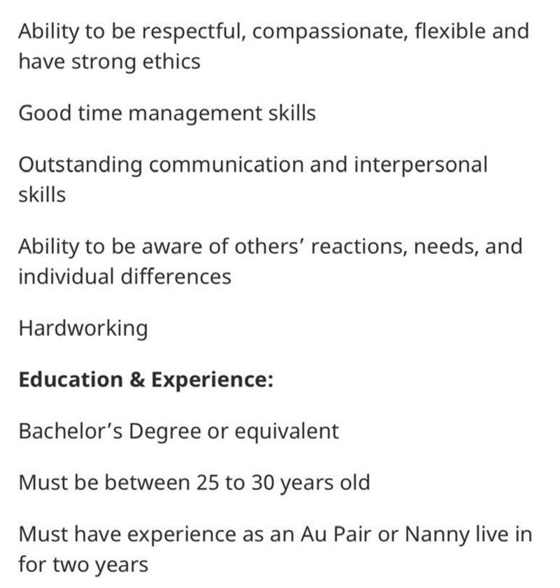 Text - Ability to be respectful, compassionate, flexible and have strong ethics Good time management skills Outstanding communication and interpersonal skills Ability to be aware of others' reactions, needs, and individual differences Hardworking Education & Experience: Bachelor's Degree or equivalent Must be between 25 to 30 years old Must have experience as an Au Pair or Nanny live in for two years