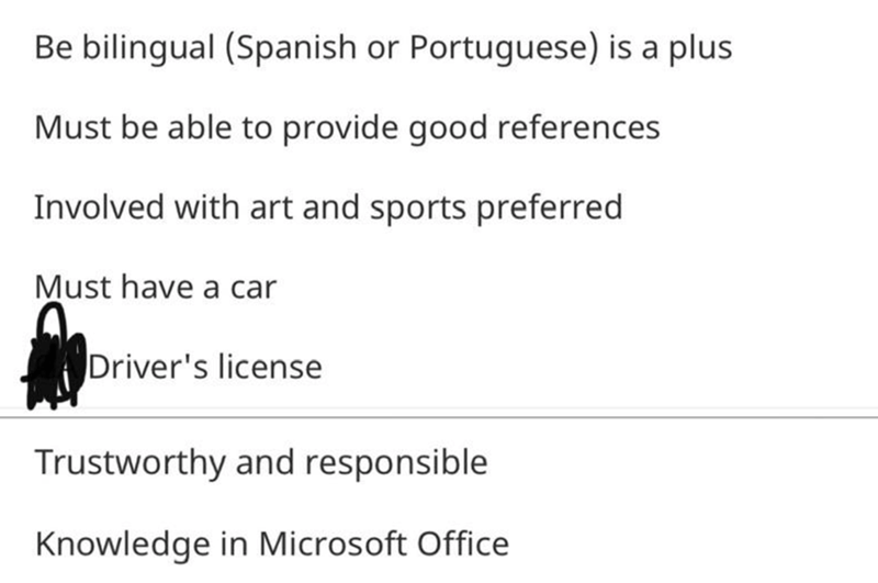 Text - Be bilingual (Spanish or Portuguese) is a plus Must be able to provide good references Involved with art and sports preferred Must have a car Driver's license Trustworthy and responsible Knowledge in Microsoft Office
