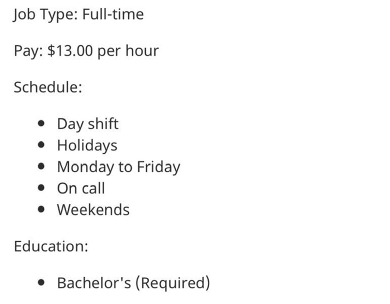 Text - Job Type: Full-time Pay: $13.00 per hour Schedule: • Day shift • Holidays • Monday to Friday • On call • Weekends Education: • Bachelor's (Required)