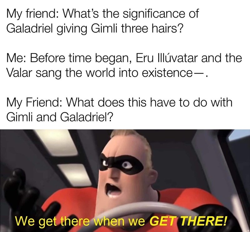 Text - My friend: What's the significance of Galadriel giving Gimli three hairs? Me: Before time began, Eru Illúvatar and the Valar sang the world into existence-. My Friend: What does this have to do with Gimli and Galadriel? We get there when we GET THERE!