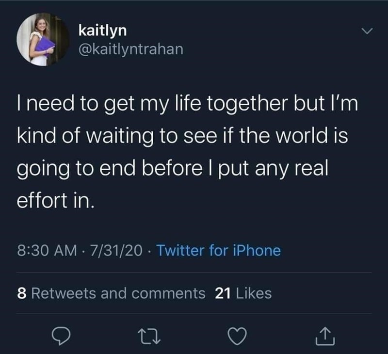 Funny tweet about getting life together, I need to get my life together but I'm kind of waiting to see if the world is going to end before I put any real effort in.