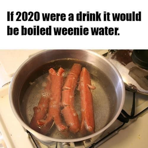 Food - If 2020 were a drink it would be boiled weenie water.