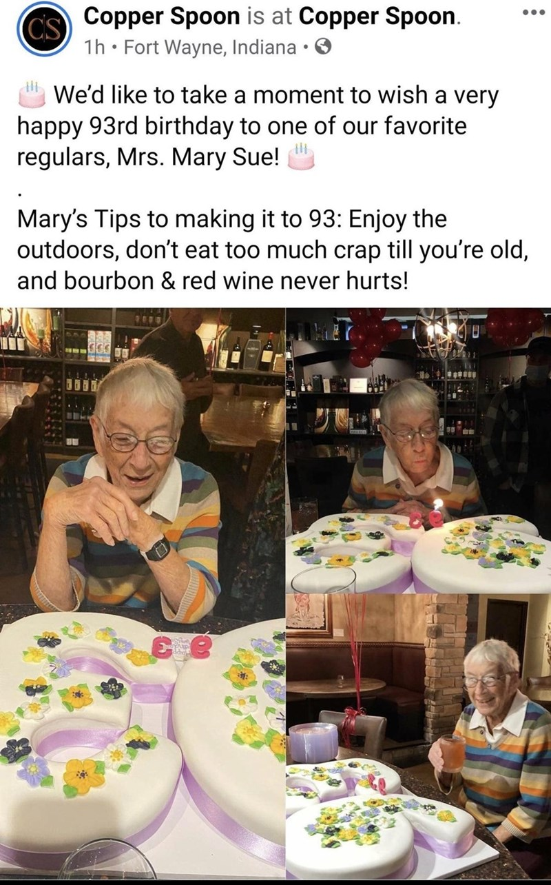 Food - Copper Spoon is at Copper Spoon. CS 1h • Fort Wayne, Indiana • O We'd like to take a moment to wish a very happy 93rd birthday to one of our favorite regulars, Mrs. Mary Sue! Mary's Tips to making it to 93: Enjoy the outdoors, don't eat too much crap till you're old, and bourbon & red wine never hurts!