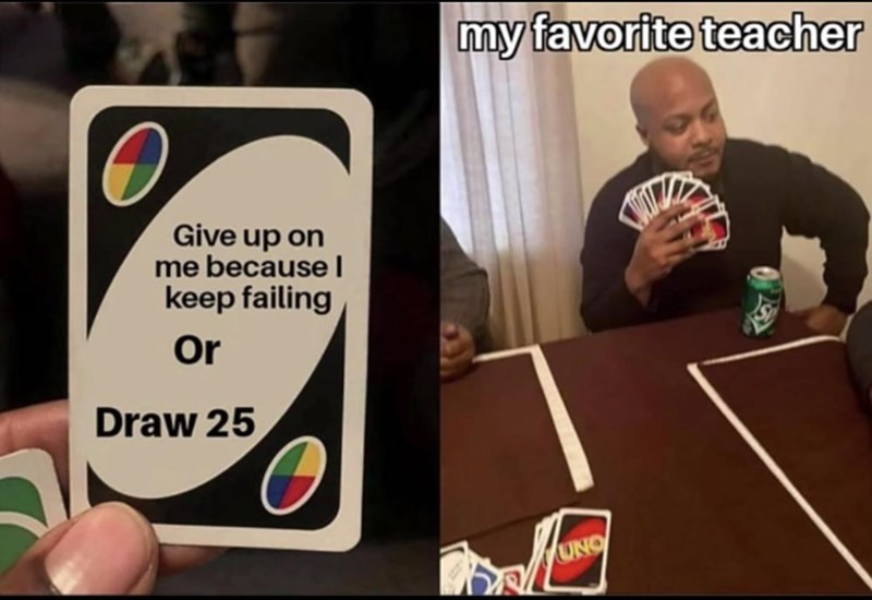 Games - my favorite teacher Give up on me because l keep failing Or Draw 25 UNO