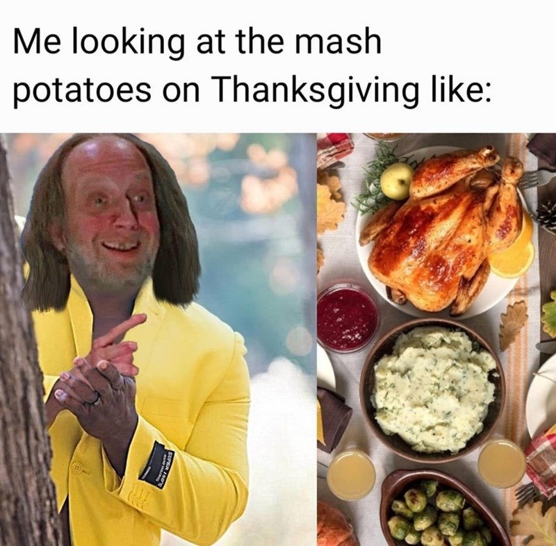 Meal - Me looking at the mash potatoes on Thanksgiving like: