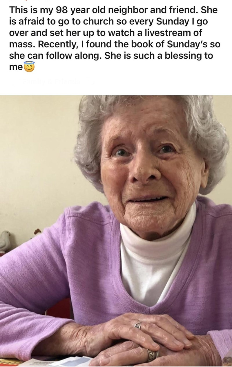 Facial expression - This is my 98 year old neighbor and friend. She is afraid to go to church so every Sunday I go over and set her up to watch a livestream of mass. Recently, I found the book of Sunday's so she can follow along. She is such a blessing to me