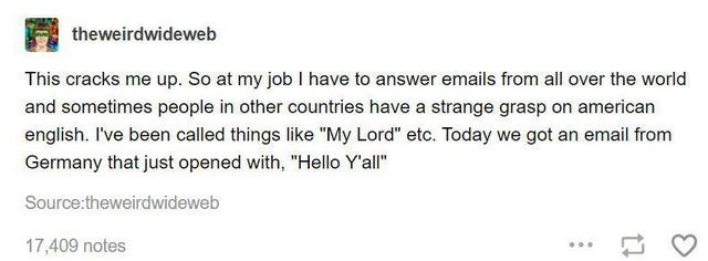 """Text - theweirdwideweb This cracks me up. So at my job I have to answer emails from all over the world and sometimes people in other countries have a strange grasp on american english. I've been called things like """"My Lord"""" etc. Today we got an email from Germany that just opened with, """"Hello Y'all"""" Source:theweirdwideweb 17,409 notes ..."""