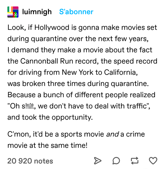 """Text - luimnigh S'abonner Look, if Hollywood is gonna make movies set during quarantine over the next few years, I demand they make a movie about the fact the Cannonball Run record, the speed record for driving from New York to California, was broken three times during quarantine. Because a bunch of different people realized """"Oh s, we don't have to deal with traffic"""", and took the opportunity. C'mon, it'd be a sports movie and a crime movie at the same time! 20 920 notes"""