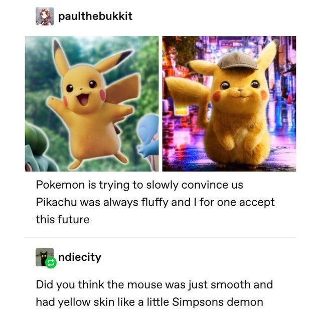 Text - paulthebukkit Pokemon is trying to slowly convince us Pikachu was always fluffy and I for one accept this future ndiecity Did you think the mouse was just smooth and had yellow skin like a little Simpsons demon