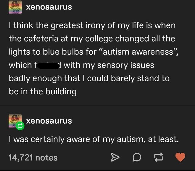 """Text - xenosaurus I think the greatest irony of my life is when the cafeteria at my college changed all the lights to blue bulbs for """"autism awareness"""", d with my sensory issues badly enough that I could barely stand to which f be in the building xenosaurus I was certainly aware of my autism, at least. 14,721 notes"""