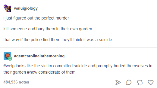 Text - waluigiology i just figured out the perfect murder kill someone and bury them in their own garden that way if the police find them they'll think it was a suicide agentcarolinainthemorning #welp looks like the victim committed suicide and promptly buried themselves in their garden #how considerate of them 484,936 notes