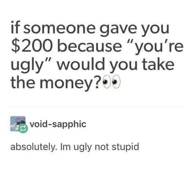 """Text - if someone gave you $200 because """"you're ugly"""" would you take the money?00 void-sapphic absolutely. Im ugly not stupid"""
