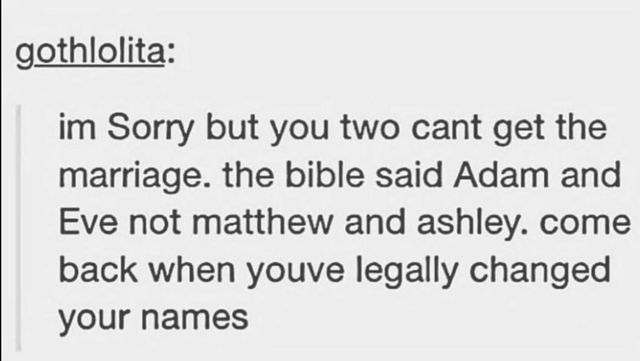 Text - gothlolita: im Sorry but you two cant get the marriage. the bible said Adam and Eve not matthew and ashley.come back when youve legally changed your names