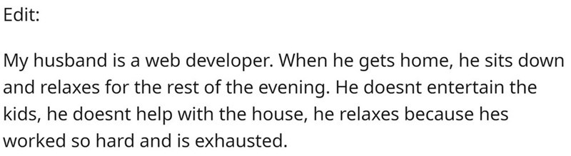 Text - Edit: My husband is a web developer. When he gets home, he sits down and relaxes for the rest of the evening. He doesnt entertain the kids, he doesnt help with the house, he relaxes because hes worked so hard and is exhausted.