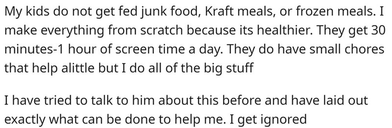 Text - My kids do not get fed junk food, Kraft meals, or frozen meals. I make everything from scratch because its healthier. They get 30 minutes-1 hour of screen time a day. They do have small chores that help alittle but I do all of the big stuff I have tried to talk to him about this before and have laid out exactly what can be done to help me. I get ignored