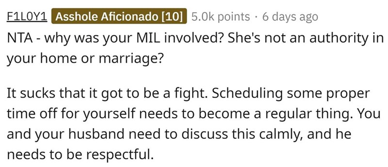 Text - F1LOY1 Asshole Aficionado [10] 5.0k points · 6 days ago NTA - why was your MIL involved? She's not an authority in your home or marriage? It sucks that it got to be a fight. Scheduling some proper time off for yourself needs to become a regular thing. You and your husband need to discuss this calmly, and he needs to be respectful.