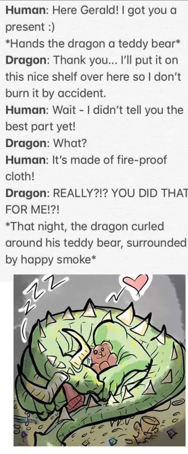 Text - Human: Here Gerald! I got you a present :) *Hands the dragon a teddy bear* Dragon: Thank you... 'll put it on this nice shelf over here so I don't burn it by accident. Human: Wait - I didn't tell you the best part yet! Dragon: What? Human: It's made of fire-proof cloth! Dragon: REALLY?!? YOU DID THAT FOR ME!?! *That night, the dragon curled around his teddy bear, surrounded by happy smoke*