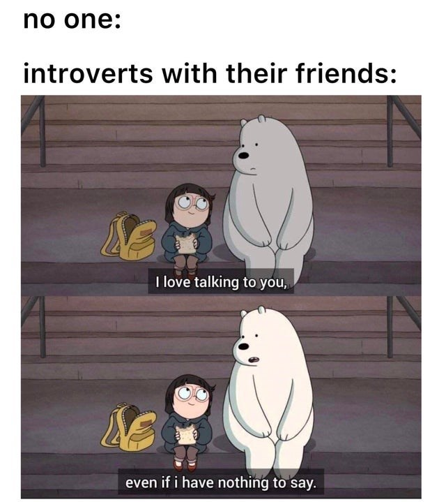 Cartoon - no one: introverts with their friends: I love talking to you, even if i have nothing to say.