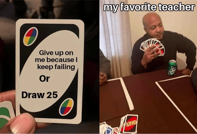 Games - my favorite teacher Give up on me because I keep failing Or Draw 25 UNO