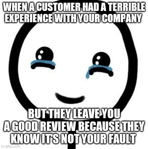 Hair - WHENACUSTOMER HAD A TERRIBLE EXPERIENCE WITH YOUR COMPANY BUT THEY LEAVE YOU AGOOD REVIEW BECAUSE THEY KNOW ITSNOTYOUR FAULT imgflip.com