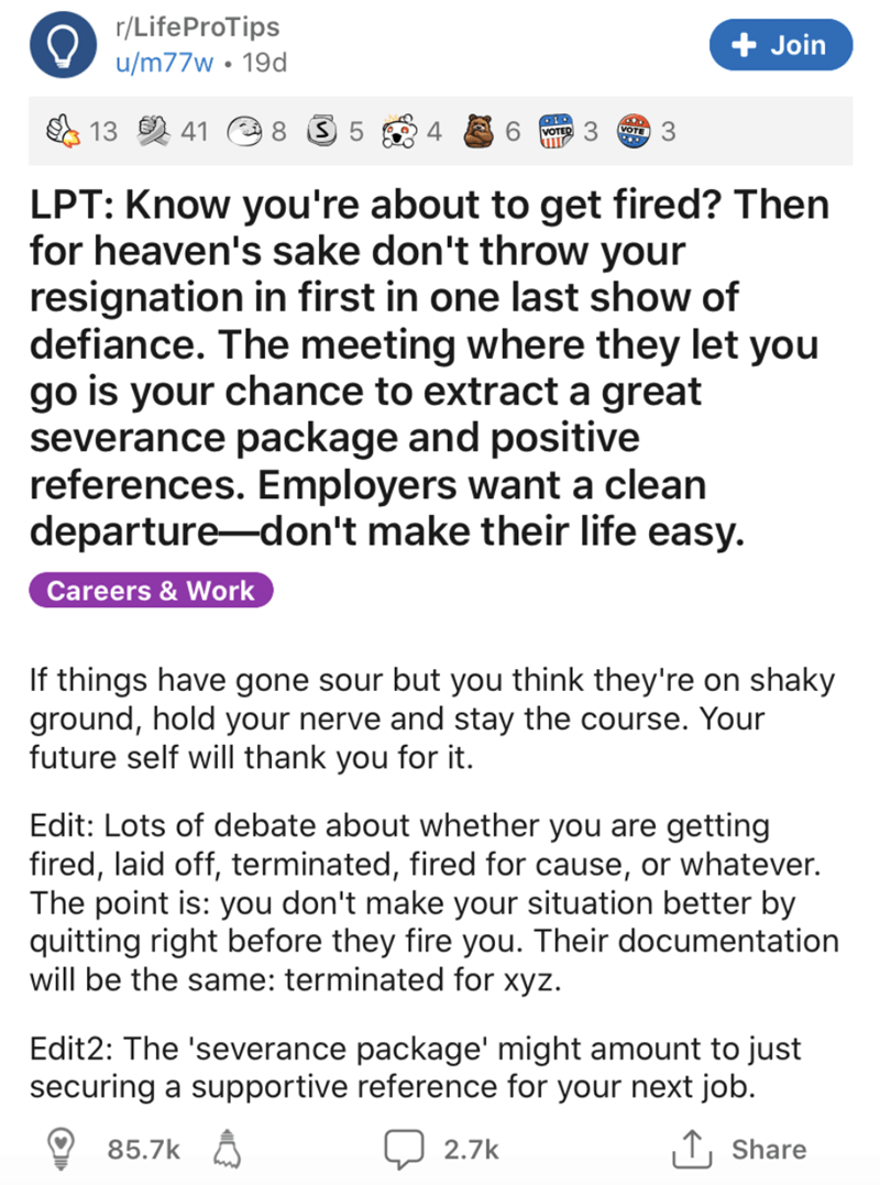 Text - r/LifeProTips u/m77w • 19d + Join 13 2 41 8 3 5 6. 3. VOTED 3 VOTE LPT: Know you're about to get fired? Then for heaven's sake don't throw your resignation in first in one last show of defiance. The meeting where they let you go is your chance to extract a great severance package and positive references. Employers want a clean departure-don't make their life easy. Careers & Work If things have gone sour but you think they're on shaky ground, hold your nerve and stay the course. Your futur
