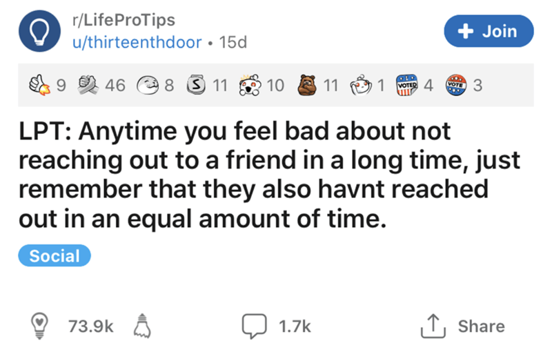 Text - r/LifeProTips + Join u/thirteenthdoor • 15d 46 O 8 3 11 10 11 1 VOTED VOTE 3 LPT: Anytime you feel bad about not reaching out to a friend in a long time, just remember that they also havnt reached out in an equal amount of time. Social 73.9k A Q 1.7k 1, Share