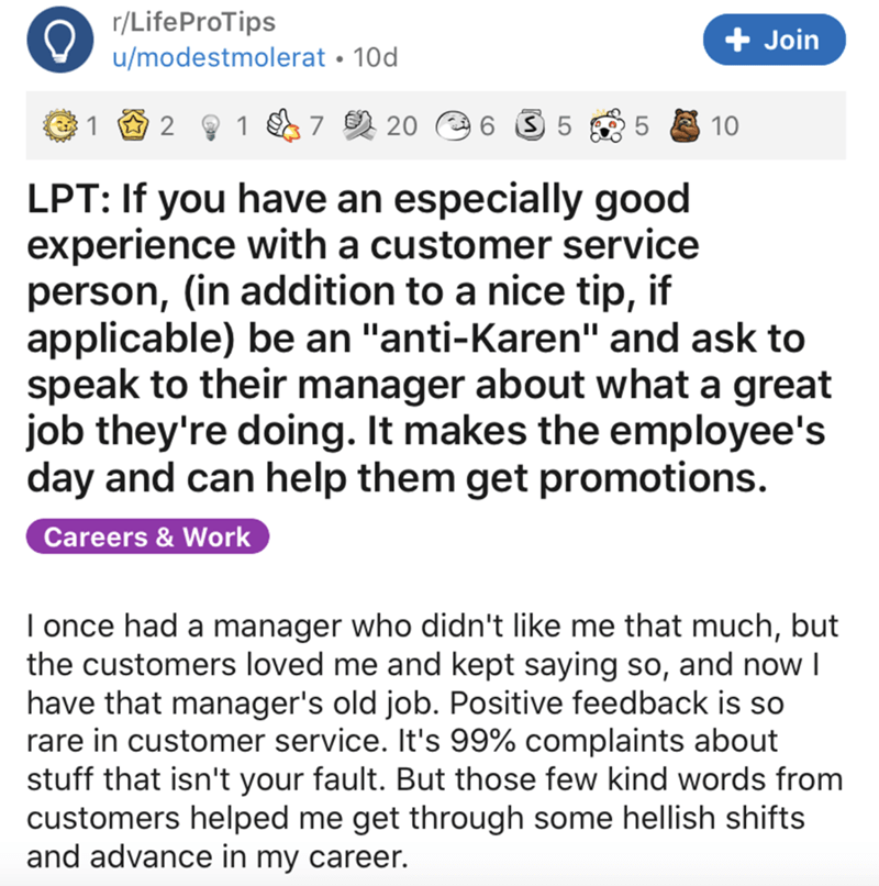"""Text - r/LifeProTips u/modestmolerat • 10d + Join 2 1 7 2 20 5 5 10 LPT: If you have an especially good experience with a customer service person, (in addition to a nice tip, if applicable) be an """"anti-Karen"""" and ask to speak to their manager about what a great job they're doing. It makes the employee's day and can help them get promotions. Careers & Work I once had a manager who didn't like me that much, but the customers loved me and kept saying so, and now I have that manager's old job. Posit"""