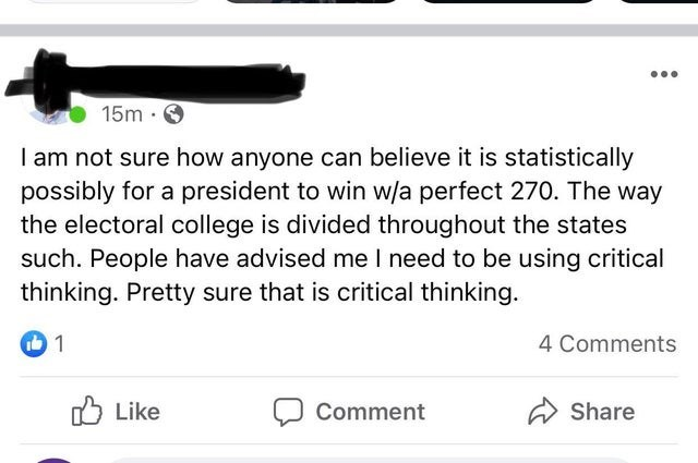 Text - ... 15m · O I am not sure how anyone can believe it is statistically possibly for a president to win w/a perfect 270. The way the electoral college is divided throughout the states such. People have advised me I need to be using critical thinking. Pretty sure that is critical thinking. 4 Comments O Like Comment A Share