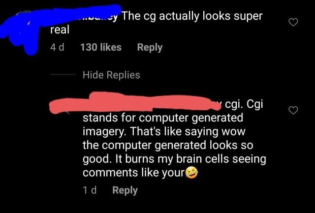 Text - sy The cg actually looks super real 4 d 130 likes Reply Hide Replies cgi. Cgi stands for computer generated imagery. That's like saying wow the computer generated looks so good. It burns my brain cells seeing comments like your 1 d Reply