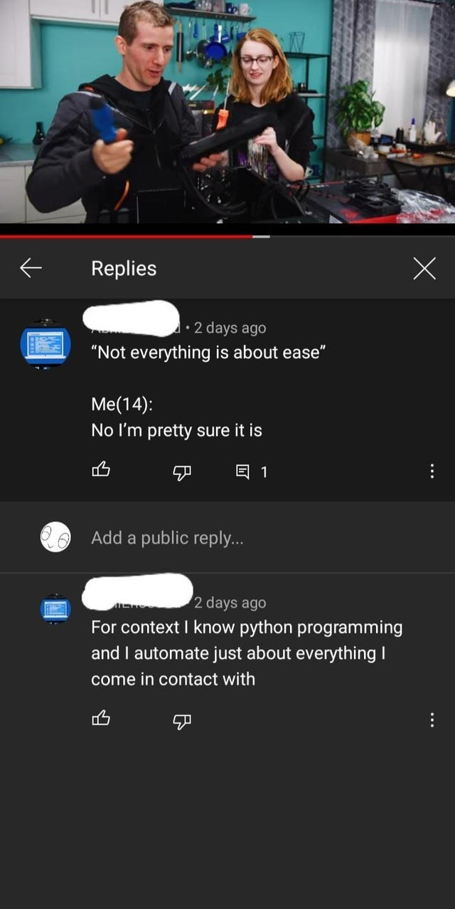 """Text - Replies 1•2 days ago """"Not everything is about ease"""" Me(14): No I'm pretty sure it is 回1 Add a public reply... 2 days ago For context I know python programming and I automate just about everything I come in contact with ..."""