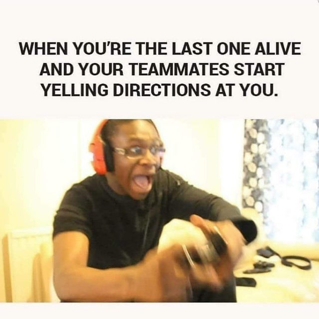 Text - WHEN YOU'RE THE LAST ONE ALIVE AND YOUR TEAMMATES START YELLING DIRECTIONS AT YOU.