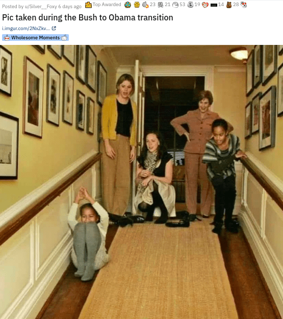 Floor - Posted by u/Silver_Foxy 6 days ago Top Awarded 画23 21 @53 19 28 Pic taken during the Bush to Obama transition i.imgur.com/2NxZkv.e * Wholesome Moments