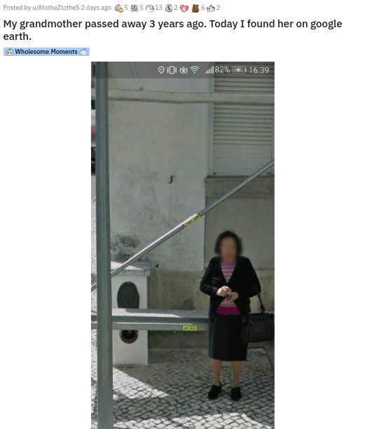 Door - Posted by u/AtotheZtothes 2 days ago 5 5 913 My grandmother passed away 3 years ago. Today I found her on google earth. Wholesome Moments O 0I 8? al82% + 16:39
