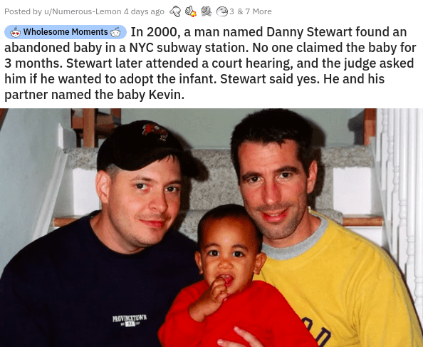 People - Posted by u/Numerous-Lemon 4 days ago 93 &7 More Wholesome Moments In 2000, a man named Danny Stewart found an abandoned baby in a NYC subway station. No one claimed the baby for 3 months. Stewart later attended a court hearing, and the judge asked him if he wanted to adopt the infant. Stewart said yes. He and his partner named the baby Kevin. PROVINCETOWN