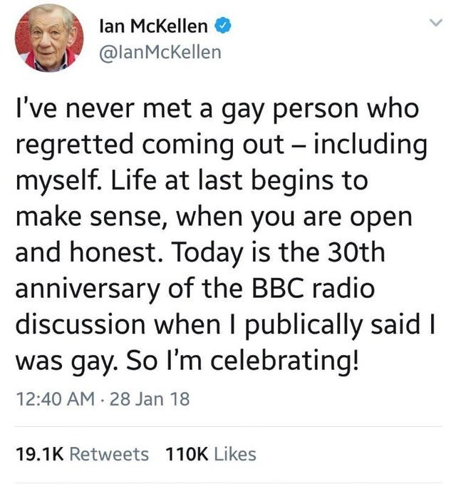 Text - lan McKellen @lanMcKellen I've never met a gay person who regretted coming out – including myself. Life at last begins to make sense, when you are open and honest. Today is the 30th anniversary of the BBC radio discussion when I publically said I was gay. So I'm celebrating! 12:40 AM · 28 Jan 18 19.1K Retweets 110K Likes