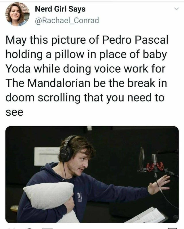 Text - Nerd Girl Says @Rachael_Conrad May this picture of Pedro Pascal holding a pillow in place of baby Yoda while doing voice work for The Mandalorian be the break in doom scrolling that you need to see