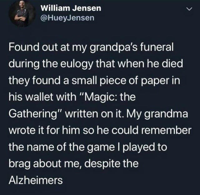 """Text - William Jensen @HueyJensen Found out at my grandpa's funeral during the eulogy that when he died they found a small piece of paper in his wallet with """"Magic: the Gathering"""" written on it. My grandma wrote it for him so he could remember the name of the game I played to brag about me, despite the Alzheimers"""
